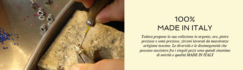 Tedora propone la sua collezione in argento, oro, pietre preziose e semi-preziose, zirconi lavorati da maestranze artigiane toscane. Le diversità e le disomogeneità che possono sussistere fra i singoli pezzi sono quindi sinonimo di unicità e qualità MADE IN ITALY